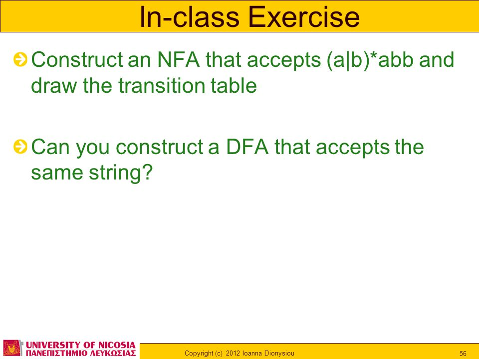 Copyright (c) 2012 Ioanna Dionysiou 56 In-class Exercise Construct an NFA that accepts (a|b)*abb and draw the transition table Can you construct a DFA that accepts the same string