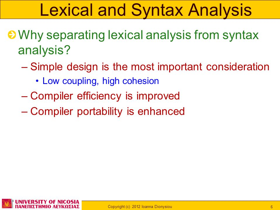 Copyright (c) 2012 Ioanna Dionysiou 6 Lexical and Syntax Analysis Why separating lexical analysis from syntax analysis? –Simple design is the most imp