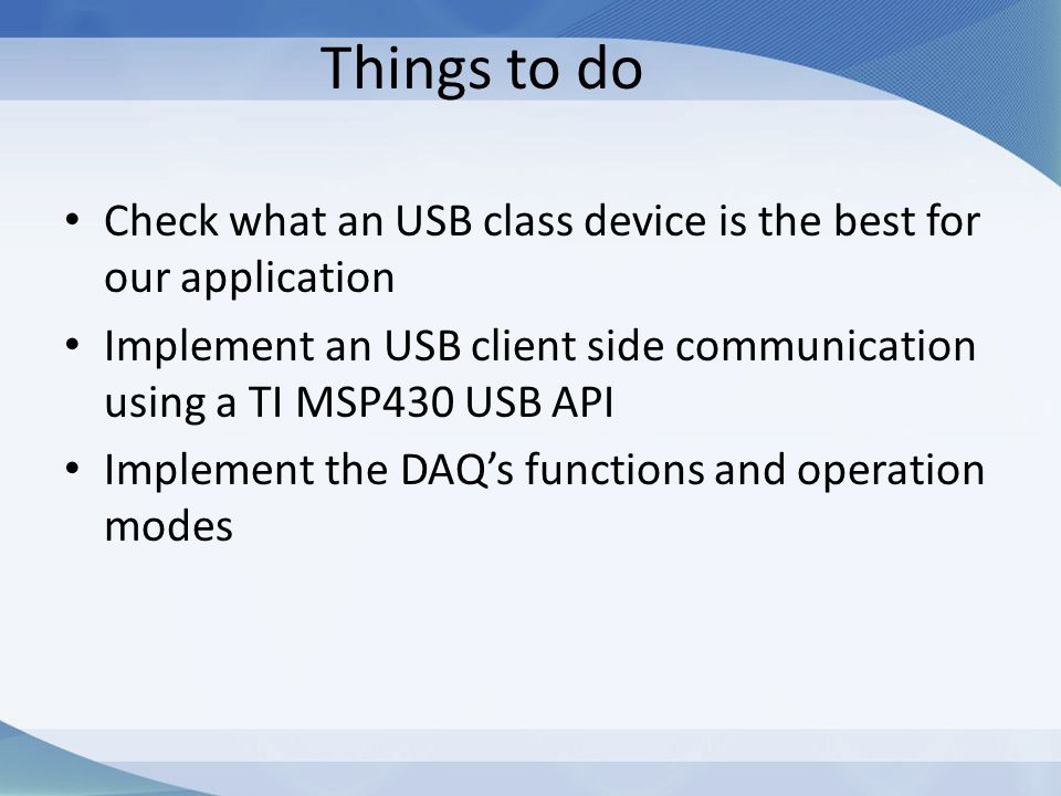 Things to do Check what an USB class device is the best for our application Implement an USB client side communication using a TI MSP430 USB API Imple