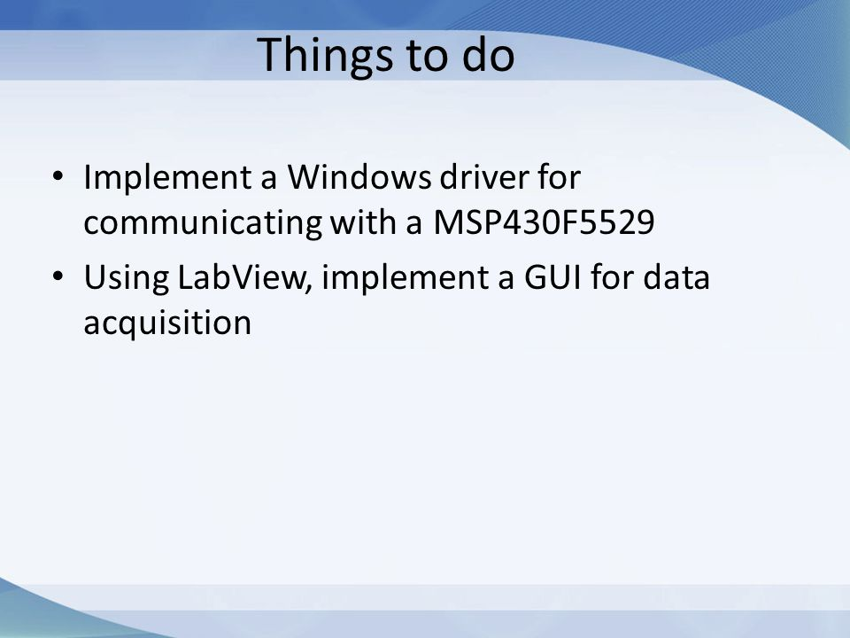 Things to do Implement a Windows driver for communicating with a MSP430F5529 Using LabView, implement a GUI for data acquisition