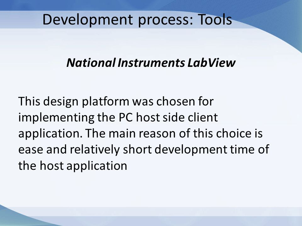 Development process: Tools National Instruments LabView This design platform was chosen for implementing the PC host side client application. The main