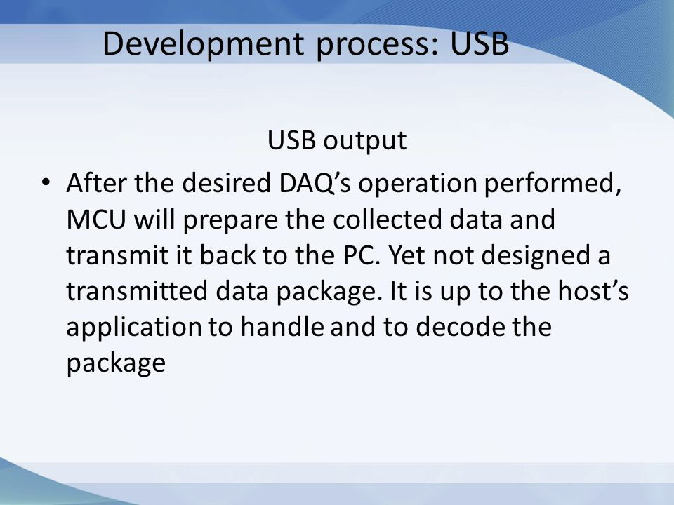 Development process: USB USB output After the desired DAQ's operation performed, MCU will prepare the collected data and transmit it back to the PC. Y
