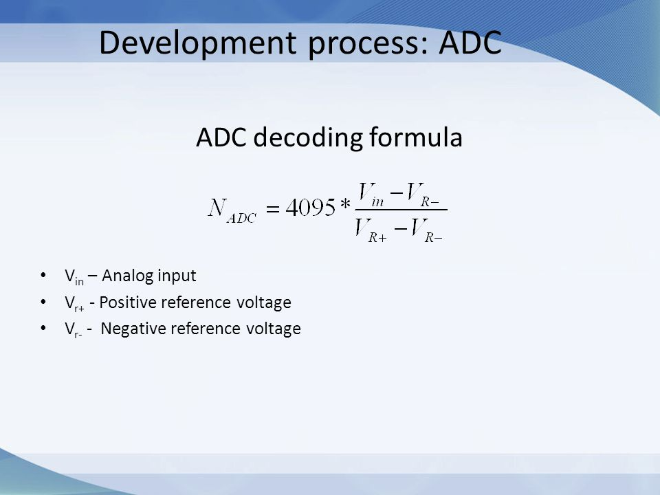 Development process: ADC ADC decoding formula V in – Analog input V r+ - Positive reference voltage V r- - Negative reference voltage