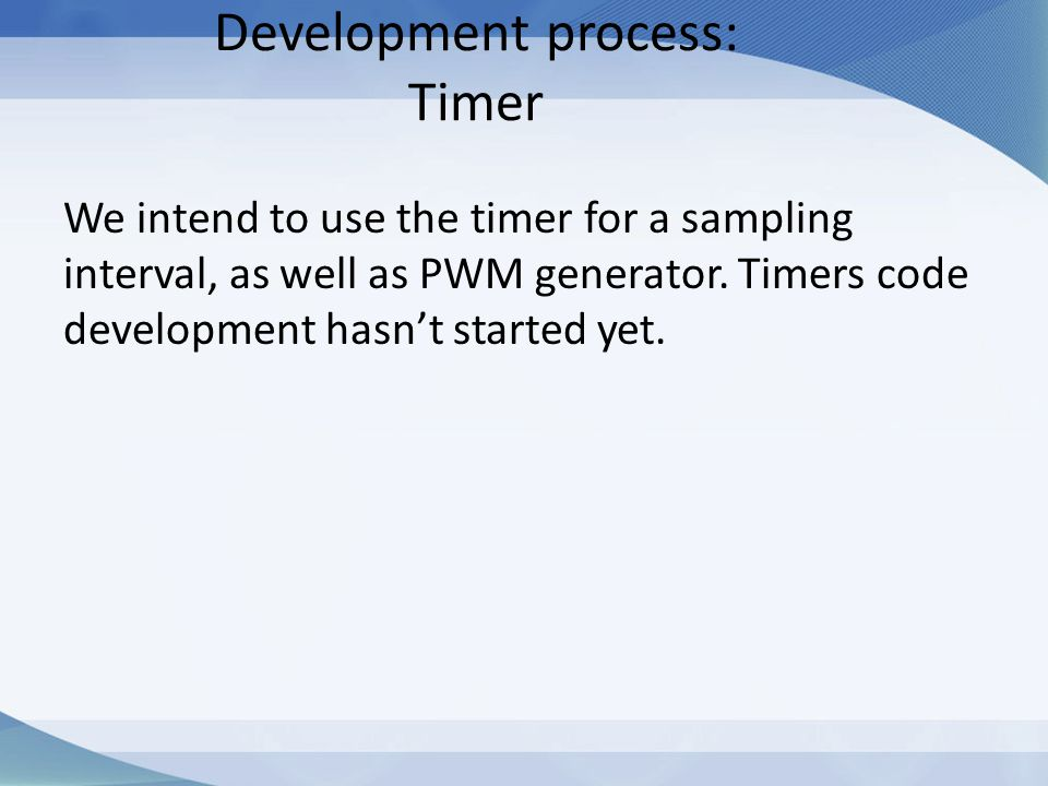 We intend to use the timer for a sampling interval, as well as PWM generator. Timers code development hasn't started yet.