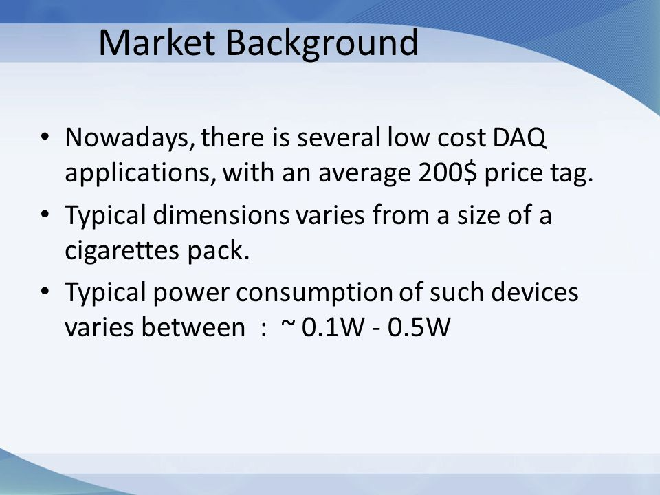Market Background Nowadays, there is several low cost DAQ applications, with an average 200$ price tag. Typical dimensions varies from a size of a cig