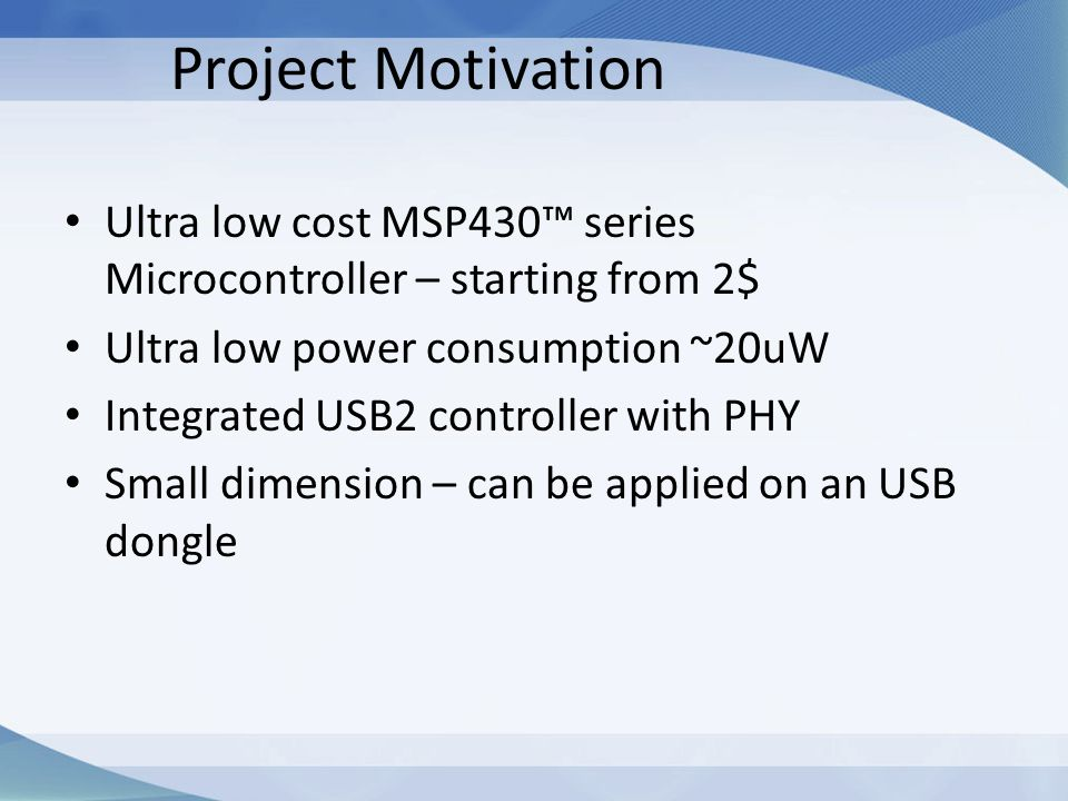 Project Motivation Ultra low cost MSP430™ series Microcontroller – starting from 2$ Ultra low power consumption ~20uW Integrated USB2 controller with