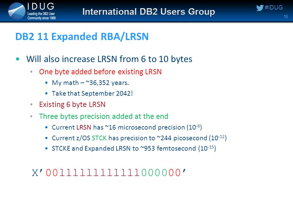 #IDUG DB2 11 Expanded RBA/LRSN Will also increase LRSN from 6 to 10 bytes One byte added before existing LRSN My math – ~36,352 years.