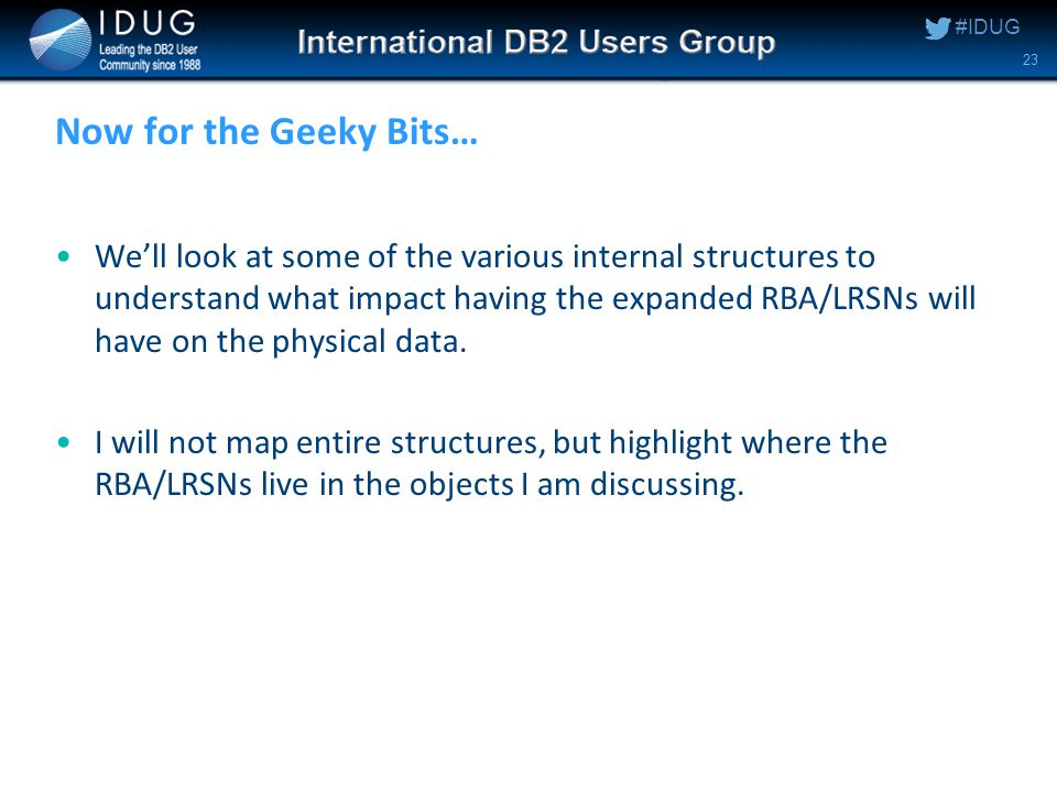 #IDUG Now for the Geeky Bits… We'll look at some of the various internal structures to understand what impact having the expanded RBA/LRSNs will have on the physical data.
