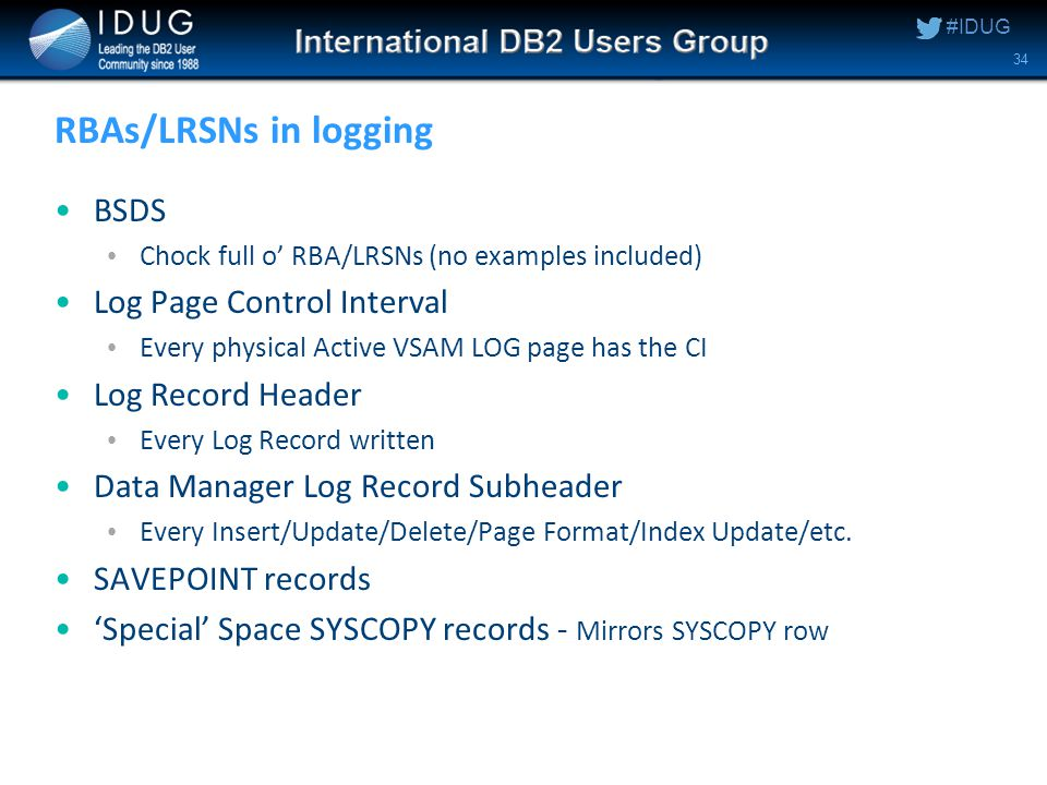 #IDUG RBAs/LRSNs in logging BSDS Chock full o' RBA/LRSNs (no examples included) Log Page Control Interval Every physical Active VSAM LOG page has the CI Log Record Header Every Log Record written Data Manager Log Record Subheader Every Insert/Update/Delete/Page Format/Index Update/etc.
