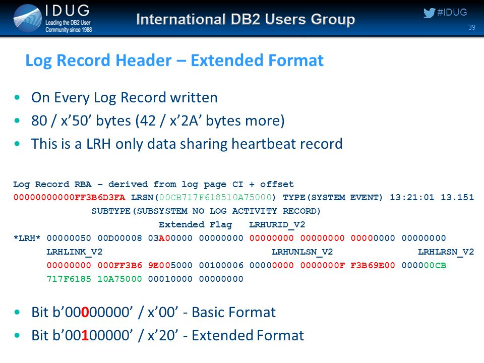 #IDUG Log Record Header – Extended Format On Every Log Record written 80 / x'50' bytes (42 / x'2A' bytes more) This is a LRH only data sharing heartbeat record Log Record RBA – derived from log page CI + offset 00000000000FF3B6D3FA LRSN(00CB717F618510A75000) TYPE(SYSTEM EVENT) 13:21:01 13.151 SUBTYPE(SUBSYSTEM NO LOG ACTIVITY RECORD) Extended Flag LRHURID_V2 *LRH* 00000050 00D00008 03A00000 00000000 00000000 00000000 00000000 00000000 LRHLINK_V2 LRHUNLSN_V2 LRHLRSN_V2 00000000 000FF3B6 9E005000 00100006 00000000 0000000F F3B69E00 000000CB 717F6185 10A75000 00010000 00000000 Bit b'00000000' / x'00' - Basic Format Bit b'00100000' / x'20' - Extended Format 39