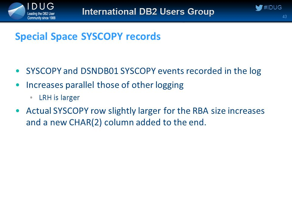 #IDUG Special Space SYSCOPY records SYSCOPY and DSNDB01 SYSCOPY events recorded in the log Increases parallel those of other logging LRH is larger Actual SYSCOPY row slightly larger for the RBA size increases and a new CHAR(2) column added to the end.
