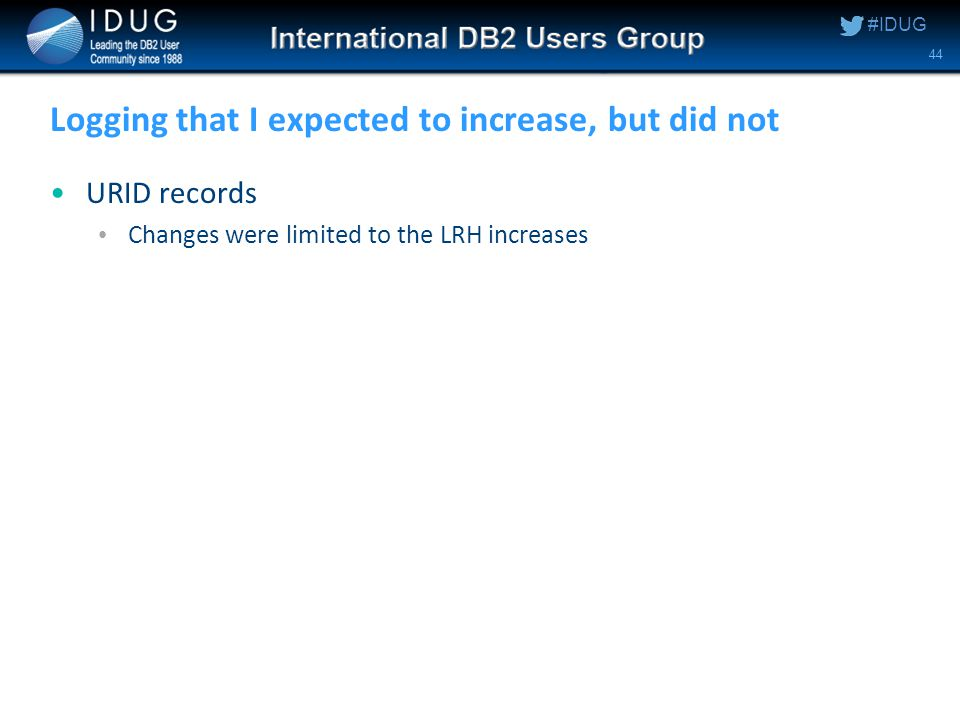 #IDUG Logging that I expected to increase, but did not URID records Changes were limited to the LRH increases 44