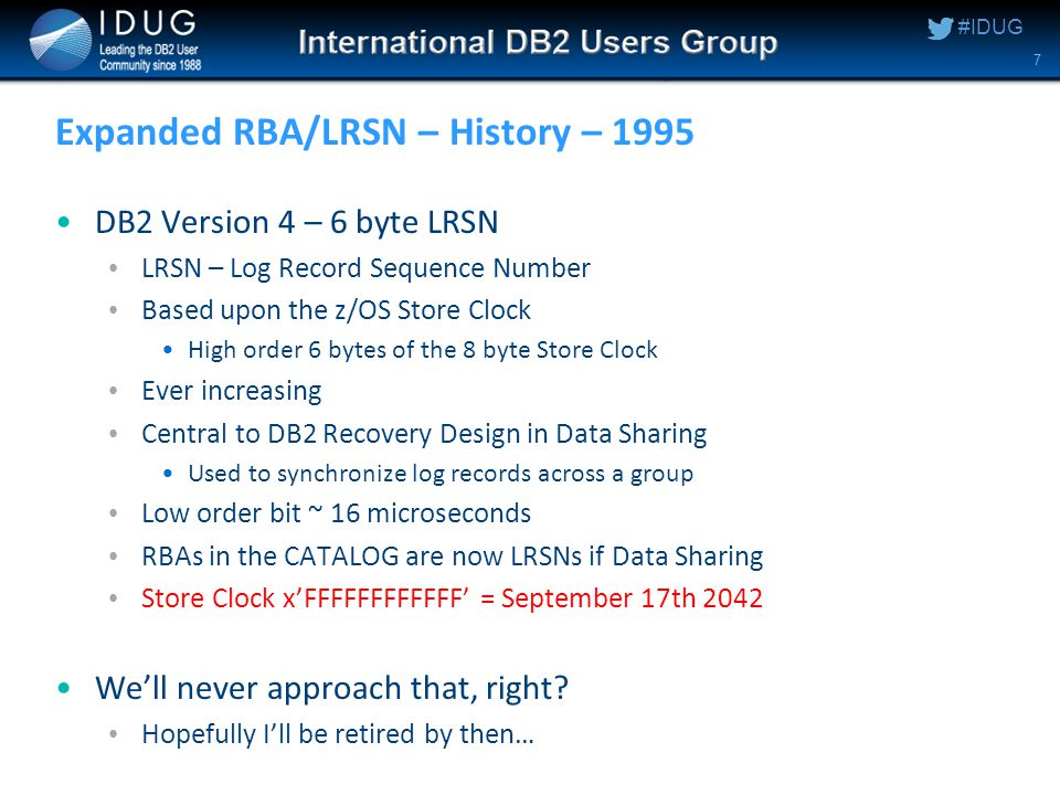 #IDUG Expanded RBA/LRSN – History – 1995 DB2 Version 4 – 6 byte LRSN LRSN – Log Record Sequence Number Based upon the z/OS Store Clock High order 6 bytes of the 8 byte Store Clock Ever increasing Central to DB2 Recovery Design in Data Sharing Used to synchronize log records across a group Low order bit ~ 16 microseconds RBAs in the CATALOG are now LRSNs if Data Sharing Store Clock x'FFFFFFFFFFFF' = September 17th 2042 We'll never approach that, right.