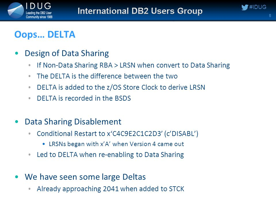 #IDUG Oops… DELTA Design of Data Sharing If Non-Data Sharing RBA > LRSN when convert to Data Sharing The DELTA is the difference between the two DELTA is added to the z/OS Store Clock to derive LRSN DELTA is recorded in the BSDS Data Sharing Disablement Conditional Restart to x'C4C9E2C1C2D3' (c'DISABL') LRSNs began with x'A' when Version 4 came out Led to DELTA when re-enabling to Data Sharing We have seen some large Deltas Already approaching 2041 when added to STCK 8