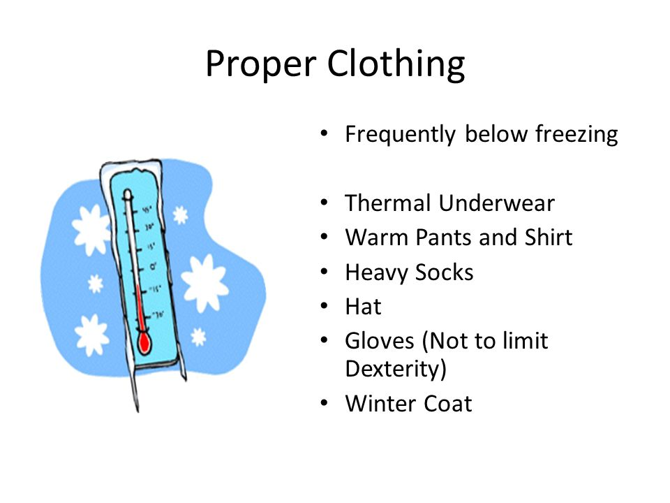 Proper Clothing Frequently below freezing Thermal Underwear Warm Pants and Shirt Heavy Socks Hat Gloves (Not to limit Dexterity) Winter Coat