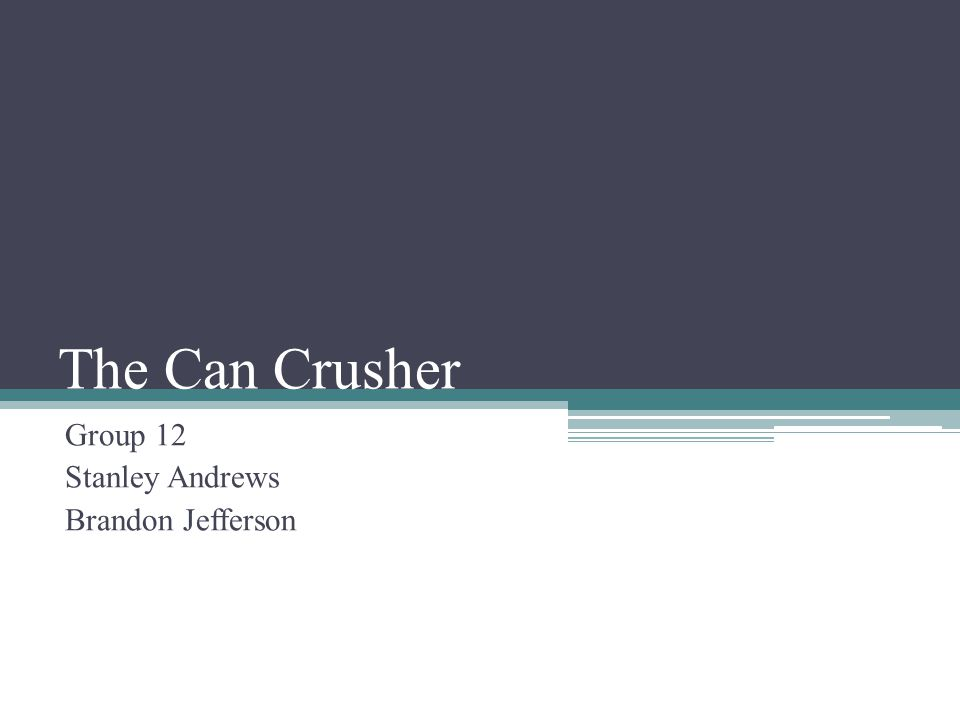 The Can Crusher Group 12 Stanley Andrews Brandon Jefferson