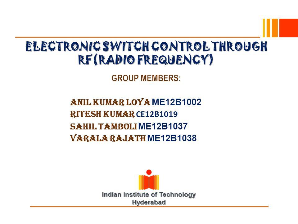 Indian Institute of Technology Hyderabad ELECTRONIC SWITCH CONTROL THROUGH RF(RADIO FREQUENCY) GROUP MEMBERS: Anil Kumar Loya ME12B1002 RITESH KUMAR C
