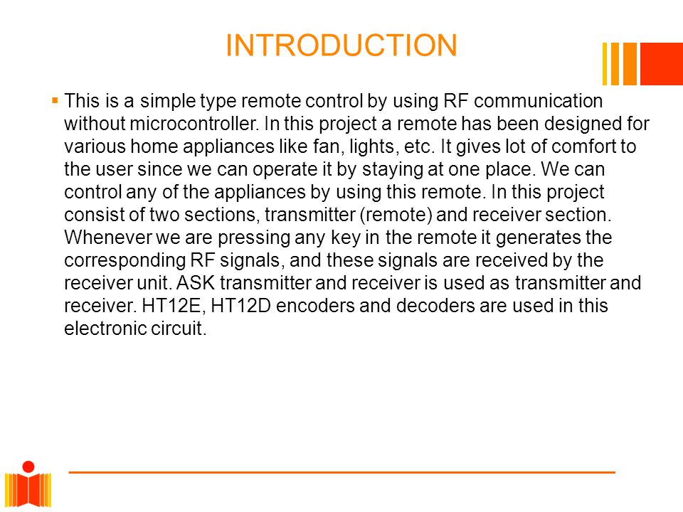 INTRODUCTION  This is a simple type remote control by using RF communication without microcontroller. In this project a remote has been designed for