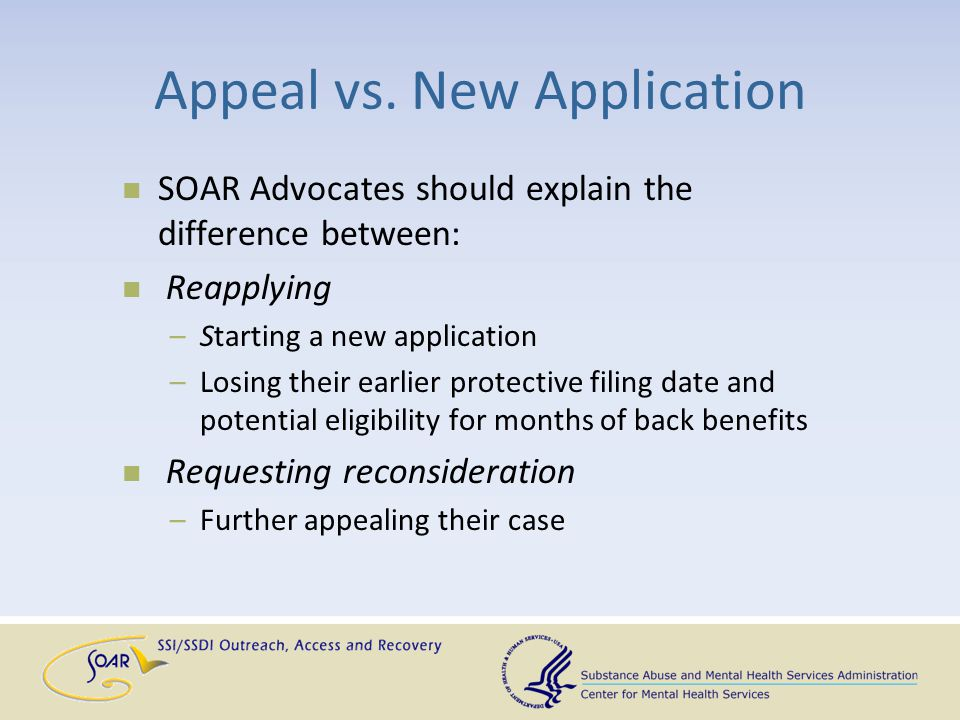 Appeal vs. New Application SOAR Advocates should explain the difference between: Reapplying –Starting a new application –Losing their earlier protecti