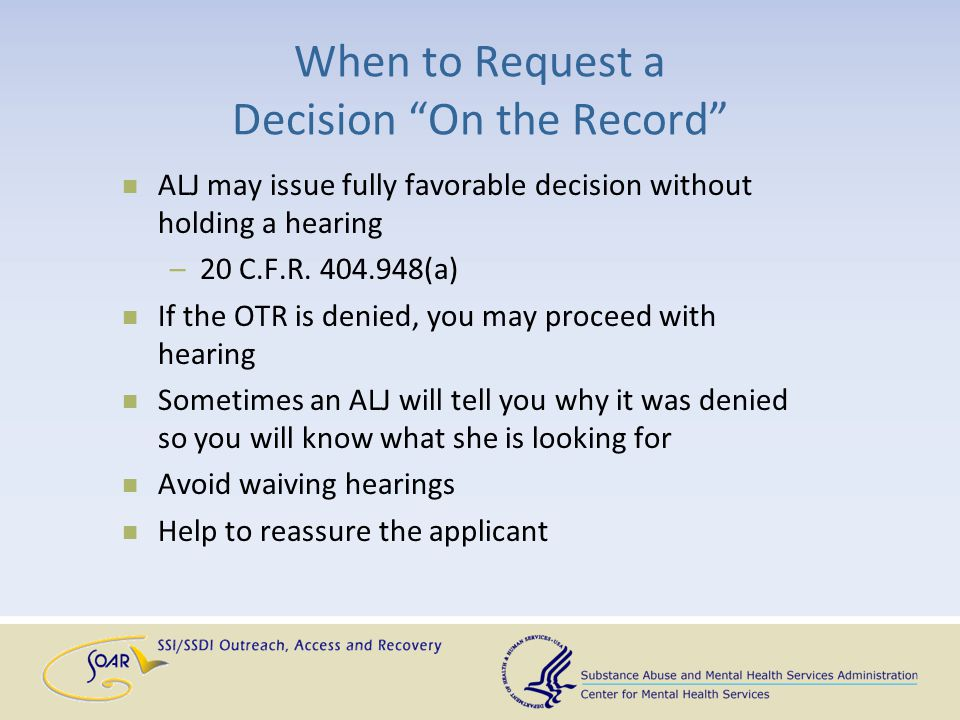 "When to Request a Decision ""On the Record"" ALJ may issue fully favorable decision without holding a hearing –20 C.F.R. 404.948(a) If the OTR is denied"