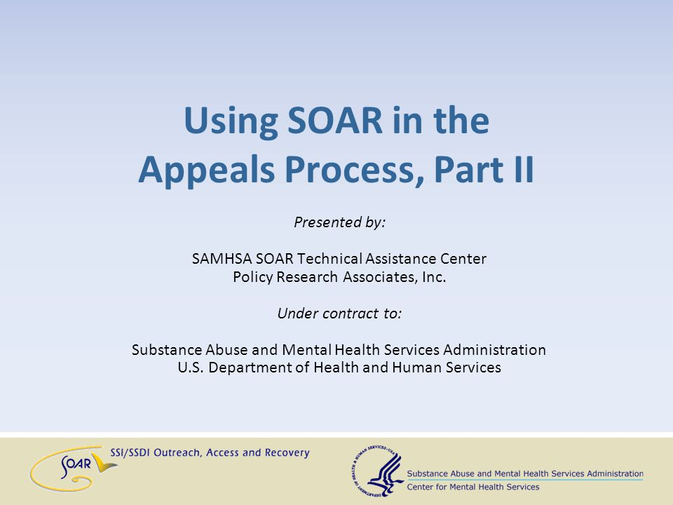 Using SOAR in the Appeals Process, Part II Presented by: SAMHSA SOAR Technical Assistance Center Policy Research Associates, Inc. Under contract to: S