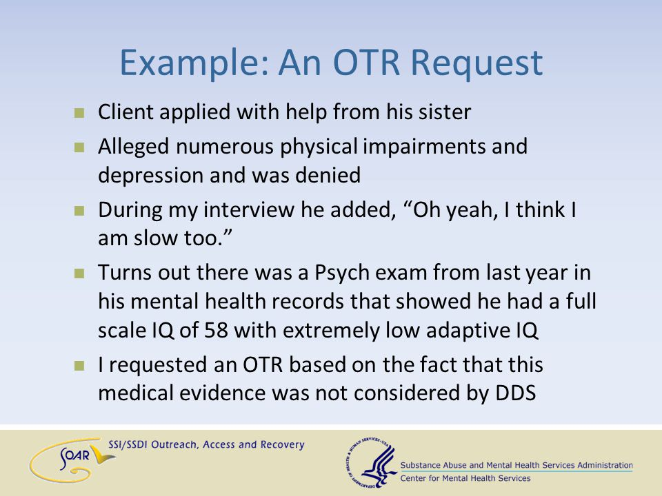 Example: An OTR Request Client applied with help from his sister Alleged numerous physical impairments and depression and was denied During my intervi