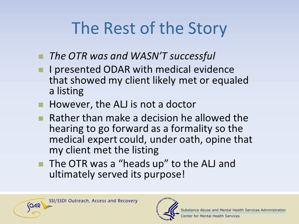 The Rest of the Story The OTR was and WASN'T successful I presented ODAR with medical evidence that showed my client likely met or equaled a listing H