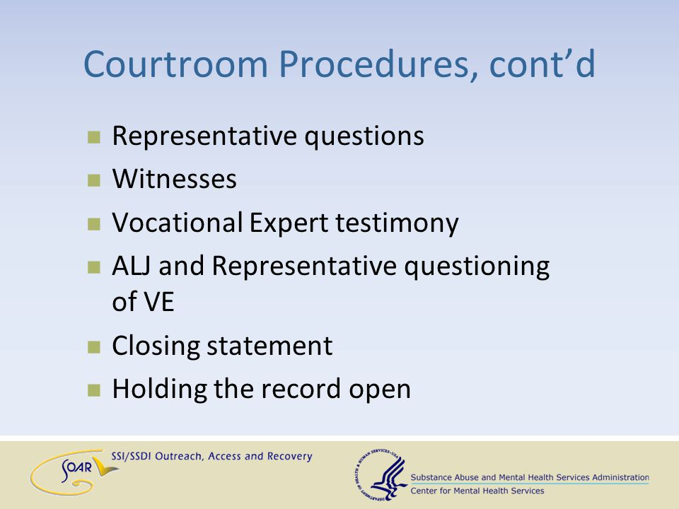 Courtroom Procedures, cont'd Representative questions Witnesses Vocational Expert testimony ALJ and Representative questioning of VE Closing statement