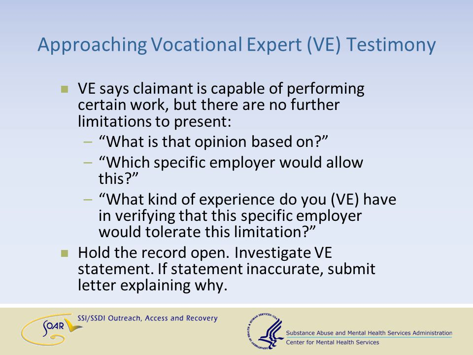 Approaching Vocational Expert (VE) Testimony VE says claimant is capable of performing certain work, but there are no further limitations to present: