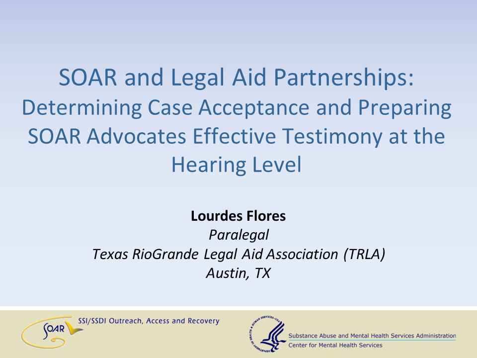 SOAR and Legal Aid Partnerships: Determining Case Acceptance and Preparing SOAR Advocates Effective Testimony at the Hearing Level Lourdes Flores Para