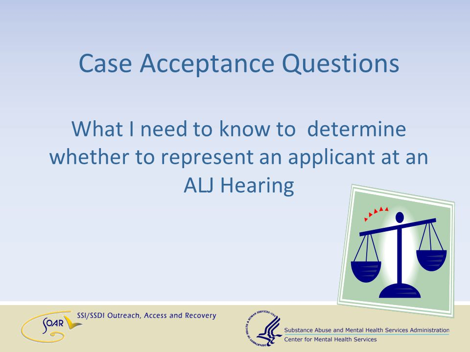 Case Acceptance Questions What I need to know to determine whether to represent an applicant at an ALJ Hearing