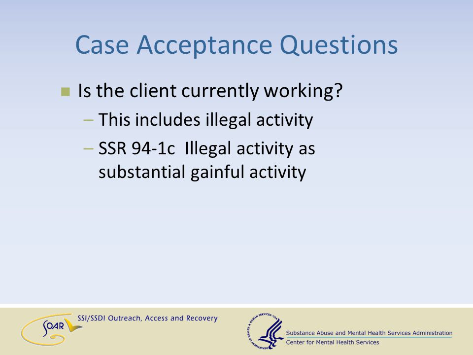 Case Acceptance Questions Is the client currently working? –This includes illegal activity –SSR 94-1c Illegal activity as substantial gainful activity