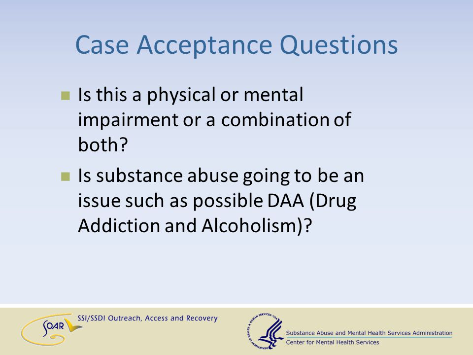 Case Acceptance Questions Is this a physical or mental impairment or a combination of both? Is substance abuse going to be an issue such as possible D