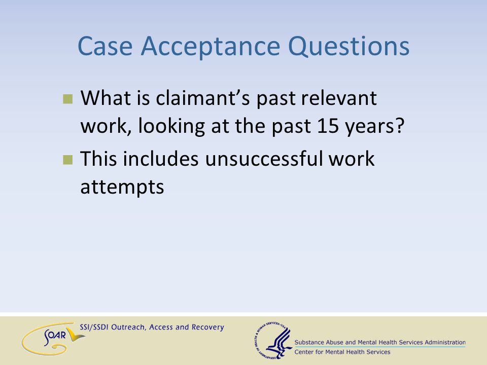 Case Acceptance Questions What is claimant's past relevant work, looking at the past 15 years? This includes unsuccessful work attempts