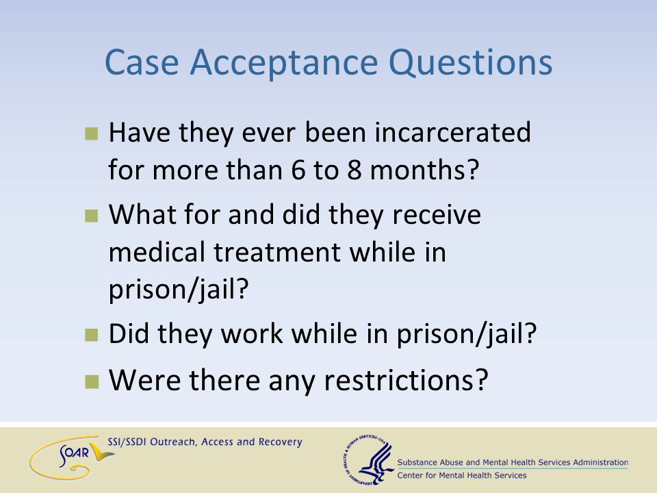 Case Acceptance Questions Have they ever been incarcerated for more than 6 to 8 months? What for and did they receive medical treatment while in priso