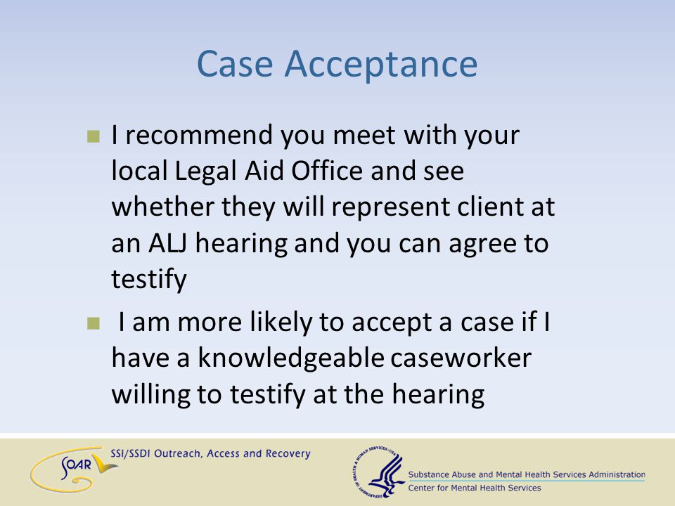 Case Acceptance I recommend you meet with your local Legal Aid Office and see whether they will represent client at an ALJ hearing and you can agree t