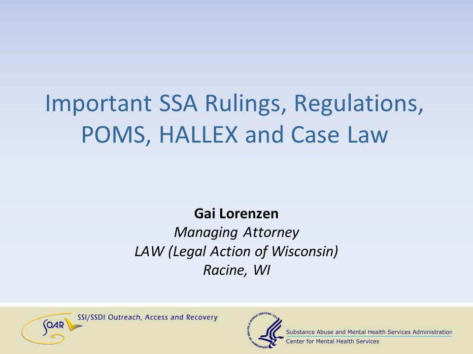 Important SSA Rulings, Regulations, POMS, HALLEX and Case Law Gai Lorenzen Managing Attorney LAW (Legal Action of Wisconsin) Racine, WI