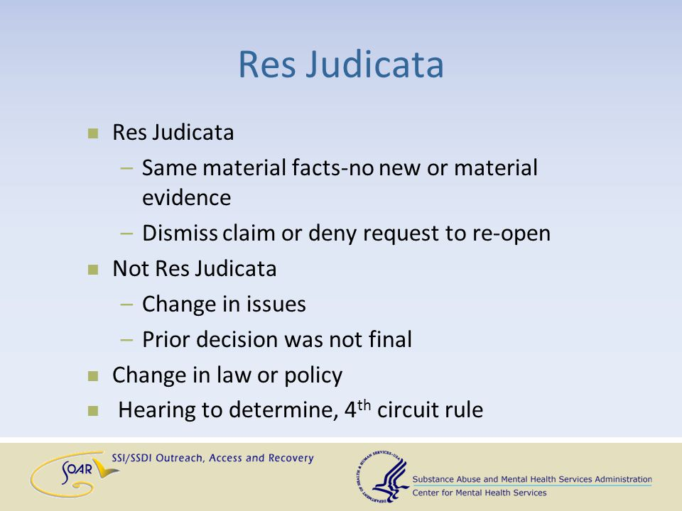 Res Judicata –Same material facts-no new or material evidence –Dismiss claim or deny request to re-open Not Res Judicata –Change in issues –Prior deci