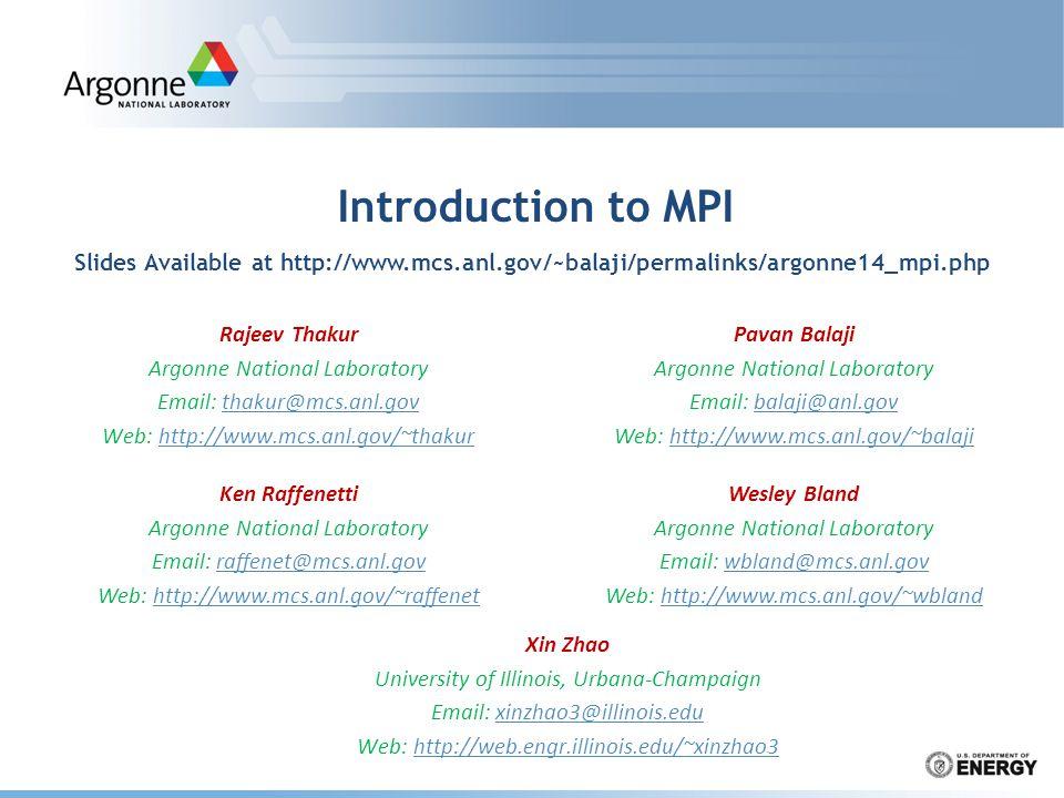 Introduction to MPI Rajeev Thakur Argonne National Laboratory Email: thakur@mcs.anl.govthakur@mcs.anl.gov Web: http://www.mcs.anl.gov/~thakurhttp://www.mcs.anl.gov/~thakur Xin Zhao University of Illinois, Urbana-Champaign Email: xinzhao3@illinois.eduxinzhao3@illinois.edu Web: http://web.engr.illinois.edu/~xinzhao3http://web.engr.illinois.edu/~xinzhao3 Pavan Balaji Argonne National Laboratory Email: balaji@anl.govbalaji@anl.gov Web: http://www.mcs.anl.gov/~balajihttp://www.mcs.anl.gov/~balaji Ken Raffenetti Argonne National Laboratory Email: raffenet@mcs.anl.govraffenet@mcs.anl.gov Web: http://www.mcs.anl.gov/~raffenethttp://www.mcs.anl.gov/~raffenet Wesley Bland Argonne National Laboratory Email: wbland@mcs.anl.govwbland@mcs.anl.gov Web: http://www.mcs.anl.gov/~wblandhttp://www.mcs.anl.gov/~wbland Slides Available at http://www.mcs.anl.gov/~balaji/permalinks/argonne14_mpi.php