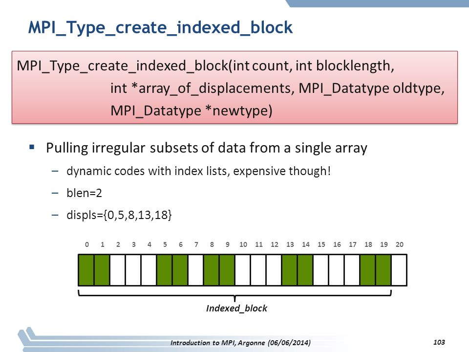 MPI_Type_create_indexed_block  Pulling irregular subsets of data from a single array –dynamic codes with index lists, expensive though.