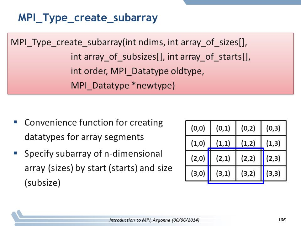 MPI_Type_create_subarray  Convenience function for creating datatypes for array segments  Specify subarray of n-dimensional array (sizes) by start (starts) and size (subsize) MPI_Type_create_subarray(int ndims, int array_of_sizes[], int array_of_subsizes[], int array_of_starts[], int order, MPI_Datatype oldtype, MPI_Datatype *newtype) MPI_Type_create_subarray(int ndims, int array_of_sizes[], int array_of_subsizes[], int array_of_starts[], int order, MPI_Datatype oldtype, MPI_Datatype *newtype) Introduction to MPI, Argonne (06/06/2014) 106 (0,0)(0,1)(0,2)(0,3) (1,0)(1,1)(1,2)(1,3) (2,0)(2,1)(2,2)(2,3) (3,0)(3,1)(3,2)(3,3)