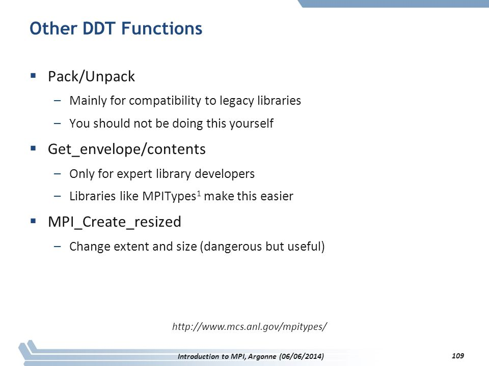 Other DDT Functions  Pack/Unpack –Mainly for compatibility to legacy libraries –You should not be doing this yourself  Get_envelope/contents –Only for expert library developers –Libraries like MPITypes 1 make this easier  MPI_Create_resized –Change extent and size (dangerous but useful) http://www.mcs.anl.gov/mpitypes/ Introduction to MPI, Argonne (06/06/2014) 109