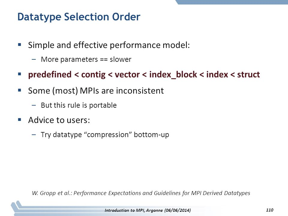 Datatype Selection Order  Simple and effective performance model: –More parameters == slower  predefined < contig < vector < index_block < index < struct  Some (most) MPIs are inconsistent –But this rule is portable  Advice to users: –Try datatype compression bottom-up W.