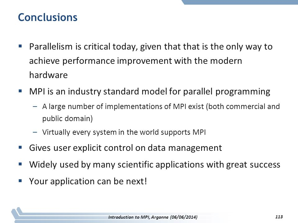 Conclusions  Parallelism is critical today, given that that is the only way to achieve performance improvement with the modern hardware  MPI is an industry standard model for parallel programming –A large number of implementations of MPI exist (both commercial and public domain) –Virtually every system in the world supports MPI  Gives user explicit control on data management  Widely used by many scientific applications with great success  Your application can be next.