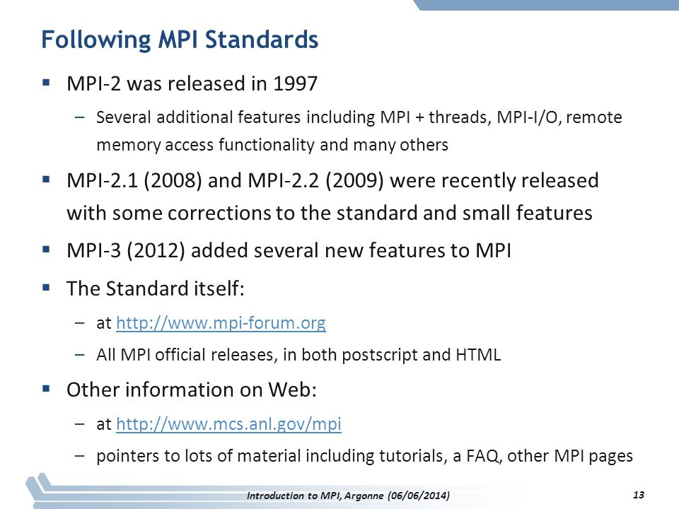 Following MPI Standards  MPI-2 was released in 1997 –Several additional features including MPI + threads, MPI-I/O, remote memory access functionality and many others  MPI-2.1 (2008) and MPI-2.2 (2009) were recently released with some corrections to the standard and small features  MPI-3 (2012) added several new features to MPI  The Standard itself: –at http://www.mpi-forum.orghttp://www.mpi-forum.org –All MPI official releases, in both postscript and HTML  Other information on Web: –at http://www.mcs.anl.gov/mpihttp://www.mcs.anl.gov/mpi –pointers to lots of material including tutorials, a FAQ, other MPI pages Introduction to MPI, Argonne (06/06/2014) 13