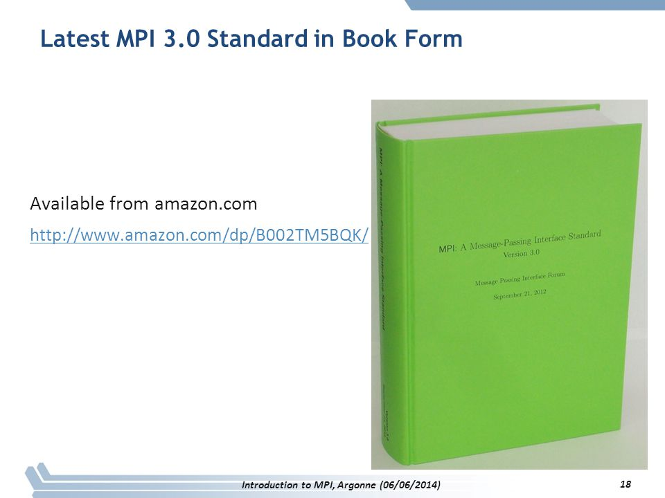 Latest MPI 3.0 Standard in Book Form Available from amazon.com http://www.amazon.com/dp/B002TM5BQK/ 18 Introduction to MPI, Argonne (06/06/2014)