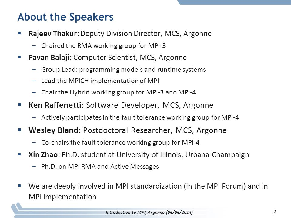 About the Speakers  Rajeev Thakur: Deputy Division Director, MCS, Argonne –Chaired the RMA working group for MPI-3  Pavan Balaji: Computer Scientist, MCS, Argonne –Group Lead: programming models and runtime systems –Lead the MPICH implementation of MPI –Chair the Hybrid working group for MPI-3 and MPI-4  Ken Raffenetti: Software Developer, MCS, Argonne –Actively participates in the fault tolerance working group for MPI-4  Wesley Bland: Postdoctoral Researcher, MCS, Argonne –Co-chairs the fault tolerance working group for MPI-4  Xin Zhao: Ph.D.