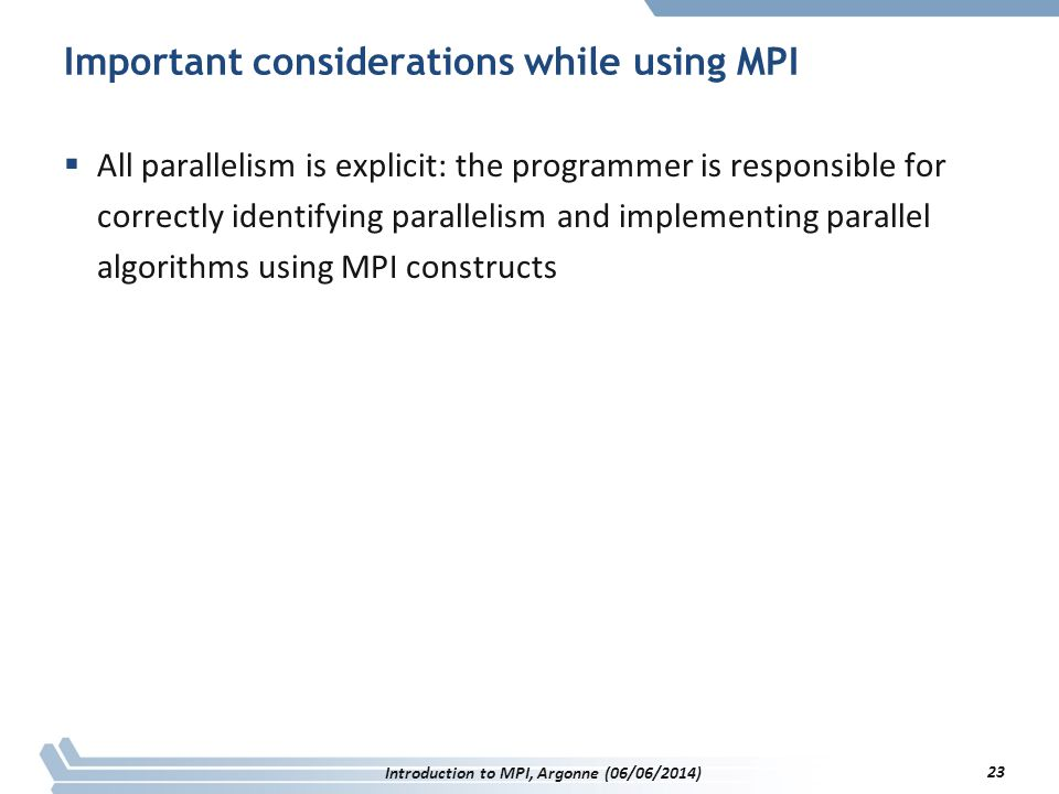 Important considerations while using MPI  All parallelism is explicit: the programmer is responsible for correctly identifying parallelism and implementing parallel algorithms using MPI constructs Introduction to MPI, Argonne (06/06/2014) 23