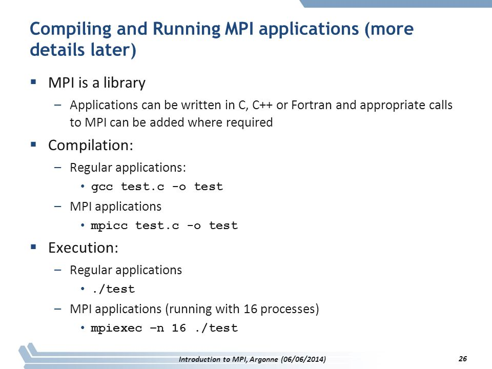 Compiling and Running MPI applications (more details later)  MPI is a library –Applications can be written in C, C++ or Fortran and appropriate calls to MPI can be added where required  Compilation: –Regular applications: gcc test.c -o test –MPI applications mpicc test.c -o test  Execution: –Regular applications./test –MPI applications (running with 16 processes) mpiexec –n 16./test Introduction to MPI, Argonne (06/06/2014) 26