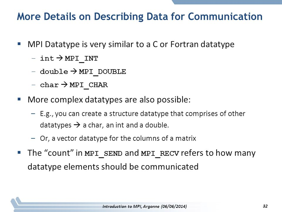 More Details on Describing Data for Communication  MPI Datatype is very similar to a C or Fortran datatype –int  MPI_INT –double  MPI_DOUBLE –char  MPI_CHAR  More complex datatypes are also possible: –E.g., you can create a structure datatype that comprises of other datatypes  a char, an int and a double.